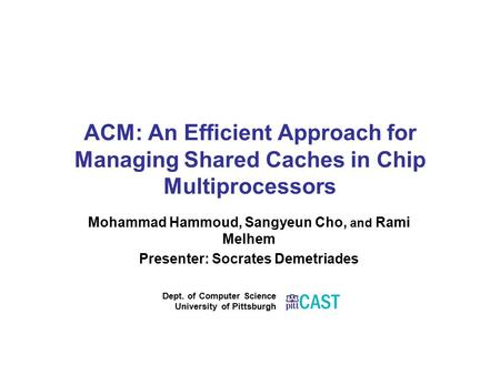 ACM: An Efficient Approach for Managing Shared Caches in Chip Multiprocessors Mohammad Hammoud, Sangyeun Cho, and Rami Melhem Presenter: Socrates Demetriades.