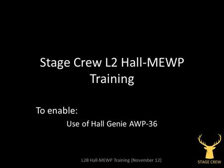 L2B Hall-MEWP Training (November 12) Stage Crew L2 Hall-MEWP Training To enable: Use of Hall Genie AWP-36.