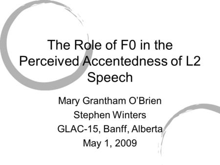 The Role of F0 in the Perceived Accentedness of L2 Speech Mary Grantham O'Brien Stephen Winters GLAC-15, Banff, Alberta May 1, 2009.