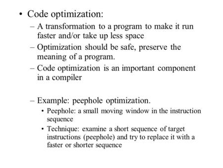 Code optimization: –A transformation to a program to make it run faster and/or take up less space –Optimization should be safe, preserve the meaning of.