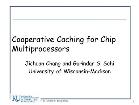 A KTEC Center of Excellence 1 Cooperative Caching for Chip Multiprocessors Jichuan Chang and Gurindar S. Sohi University of Wisconsin-Madison.
