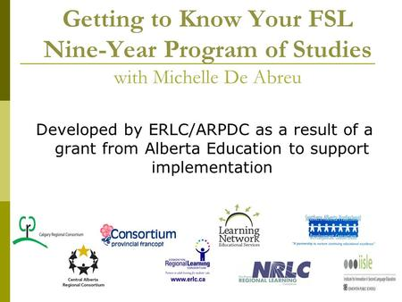 Getting to Know Your FSL Nine-Year Program of <strong>Studies</strong> with Michelle De Abreu Developed by ERLC/ARPDC as a result of a grant from Alberta Education to support.