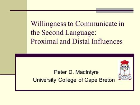 Willingness to Communicate in the Second Language: Proximal and Distal Influences Peter D. MacIntyre University College of Cape Breton.