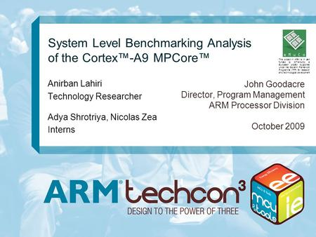 System Level Benchmarking Analysis of the Cortex™-A9 MPCore™ John Goodacre Director, Program Management ARM Processor Division October 2009 Anirban Lahiri.