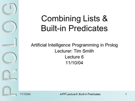 11/10/04 AIPP Lecture 6: Built-in Predicates1 Combining Lists & Built-in Predicates Artificial Intelligence Programming in Prolog Lecturer: Tim Smith Lecture.