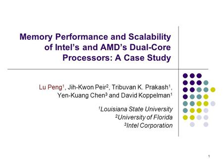 1 Memory Performance and Scalability of Intel's and AMD's Dual-Core Processors: A Case Study Lu Peng 1, Jih-Kwon Peir 2, Tribuvan K. Prakash 1, Yen-Kuang.
