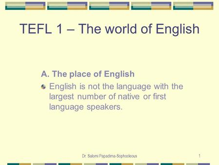 Dr. Salomi Papadima-Sophocleous1 TEFL 1 – The world of English A. The place of English English is not the language with the largest number of native or.