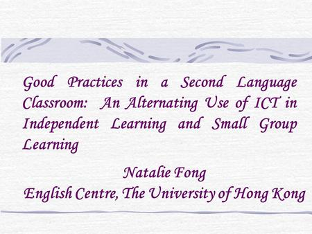 Natalie Fong English Centre, The University of Hong Kong Good Practices in a Second Language Classroom: An Alternating Use of ICT in Independent Learning.