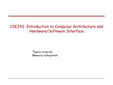 Topics covered: Memory subsystem CSE243: Introduction to Computer Architecture and Hardware/Software Interface.