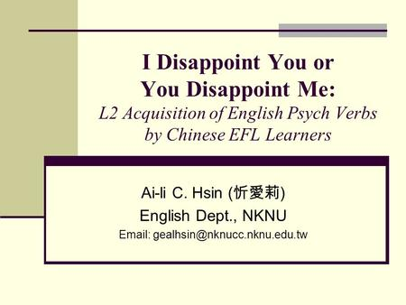 I Disappoint You or You Disappoint Me: L2 Acquisition of English Psych Verbs by Chinese EFL Learners Ai-li C. Hsin ( 忻愛莉 ) English Dept., NKNU