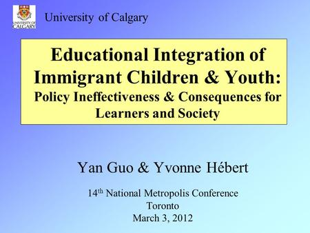 Educational Integration of Immigrant Children & Youth: Policy Ineffectiveness & Consequences for Learners and Society Yan Guo & Yvonne Hébert 14 th National.