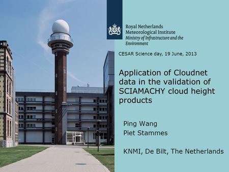 Application of Cloudnet data in the validation of SCIAMACHY cloud height products Ping Wang Piet Stammes KNMI, De Bilt, The Netherlands CESAR Science day,