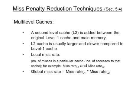 Miss Penalty Reduction Techniques (Sec. 5.4) Multilevel Caches: A second level cache (L2) is added between the original Level-1 cache and main memory.