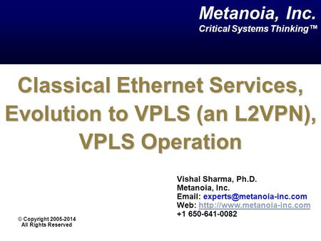 Classical Ethernet Services, Evolution to VPLS (an L2VPN), VPLS Operation Vishal Sharma, Ph.D. Metanoia, Inc.   Web: