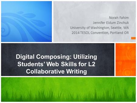 Norah Fahim Jennifer Eidum Zinchuk University of Washington, Seattle, WA 2014 TESOL Convention, Portland OR Digital Composing: Utilizing Students' Web.