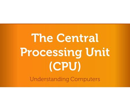 The Central Processing Unit (CPU) Understanding Computers.