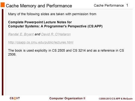 Cache Performance 1 Computer Organization II ©2005-2013 CS:APP & McQuain Cache Memory and Performance Many of the following slides are taken with.