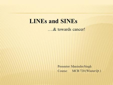 LINEs and SINEs ….& towards cancer! Presenter: Manindra Singh Course: MCB 720 (Winter Qt.)