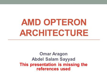 AMD OPTERON ARCHITECTURE Omar Aragon Abdel Salam Sayyad This presentation is missing the references used.