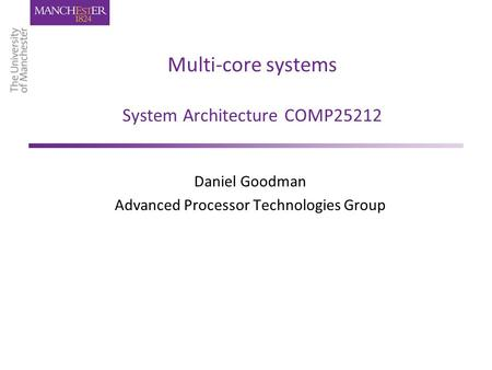 Multi-core systems System Architecture COMP25212 Daniel Goodman Advanced Processor Technologies Group.