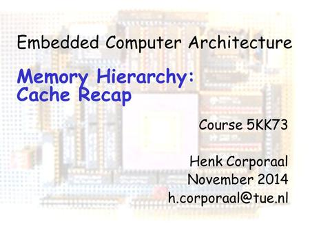 Computation I pg 1 Embedded Computer Architecture Memory Hierarchy: Cache Recap Course 5KK73 Henk Corporaal November 2014