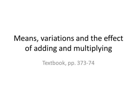 Means, variations and the effect of adding and multiplying Textbook, pp. 373-74.