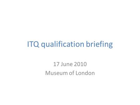 ITQ qualification briefing 17 June 2010 Museum of London.