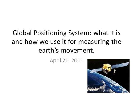 Global Positioning System: what it is and how we use it for measuring the earth's movement. April 21, 2011.