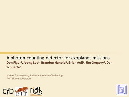 A photon-counting detector for exoplanet missions Don Figer 1, Joong Lee 1, Brandon Hanold 1, Brian Aull 2, Jim Gregory 2, Dan Schuette 2 1 Center for.