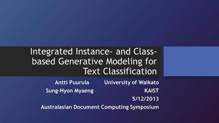 Integrated Instance- and Class- based Generative Modeling for Text Classification Antti PuurulaUniversity of Waikato Sung-Hyon MyaengKAIST 5/12/2013 Australasian.