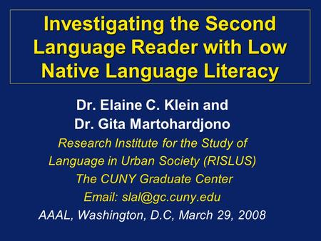 Investigating the Second Language Reader with Low Native Language Literacy Dr. Elaine C. Klein and Dr. Gita Martohardjono Research Institute for the Study.
