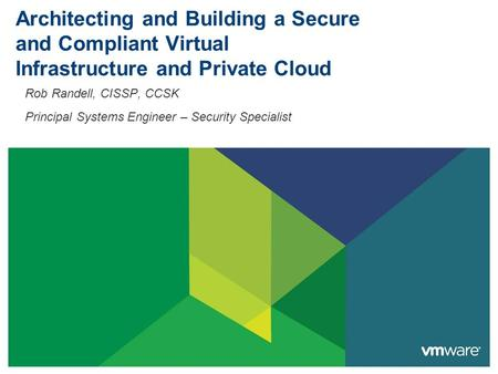 Architecting and Building a Secure and Compliant Virtual Infrastructure and Private Cloud Rob Randell, CISSP, CCSK Principal Systems Engineer – Security.