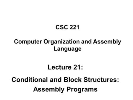 CSC 221 Computer Organization and Assembly Language Lecture 21: Conditional and Block Structures: Assembly Programs.