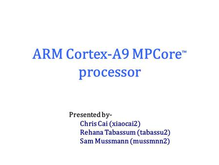ARM Cortex-A9 MPCore ™ processor Presented by- Chris Cai (xiaocai2) Rehana Tabassum (tabassu2) Sam Mussmann (mussmnn2)