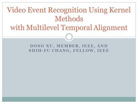 DONG XU, MEMBER, IEEE, AND SHIH-FU CHANG, FELLOW, IEEE Video Event Recognition Using Kernel Methods with Multilevel Temporal Alignment.