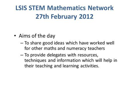 LSIS STEM Mathematics Network 27th February 2012 Aims of the day – To share good ideas which have worked well for other maths and numeracy teachers – To.