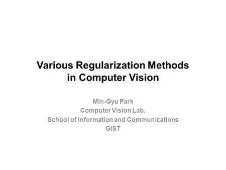 Various Regularization Methods in Computer Vision Min-Gyu Park Computer Vision Lab. School of Information and Communications GIST.