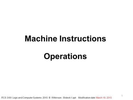 Machine Instructions Operations 1 ITCS 3181 Logic and Computer Systems 2015 B. Wilkinson Slides4-1.ppt Modification date: March 18, 2015.