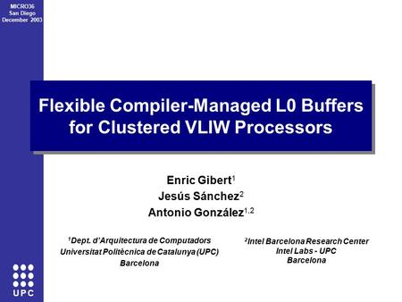 U P C MICRO36 San Diego December 2003 Flexible Compiler-Managed L0 Buffers for Clustered VLIW Processors Enric Gibert 1 Jesús Sánchez 2 Antonio González.