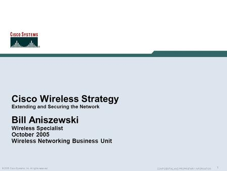 1 © 2005 Cisco Systems, Inc. All rights reserved. CONFIDENTIAL AND PROPRIETARY INFORMATION Cisco Wireless Strategy Extending and Securing the Network Bill.