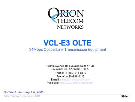 Orion Telecom Networks Inc. 2005 VCL-E3 OLTE 34Mbps Optical Line Transmission Equipment Slide 1 Updated : January 1st, 2005 16810, Avenue of Fountains,