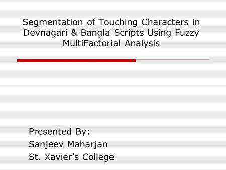 Segmentation of Touching Characters in Devnagari & Bangla Scripts Using Fuzzy MultiFactorial Analysis Presented By: Sanjeev Maharjan St. Xavier's College.