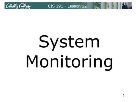 CIS 191 - Lesson 12 System Monitoring 1. CIS 191 - Lesson 12 System Monitoring Monitoring Log Files /var/log ‒ Can be used as indication of systematic.