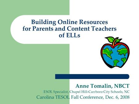 Building Online Resources for Parents and Content Teachers of ELLs Anne Tomalin, NBCT ESOL Specialist, Chapel Hill-Carrboro City Schools, NC Carolina TESOL.