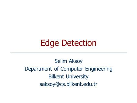 <strong>Edge</strong> <strong>Detection</strong> Selim Aksoy Department of Computer Engineering Bilkent University