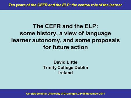 CercleS Seminar, University of Groningen, 24−26 November 2011 Ten years of the CEFR and the ELP: the central role of the learner The CEFR and the ELP: