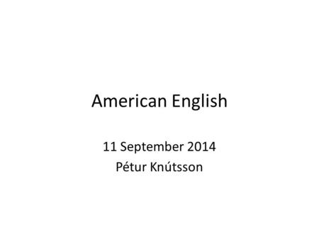 American English 11 September 2014 Pétur Knútsson.