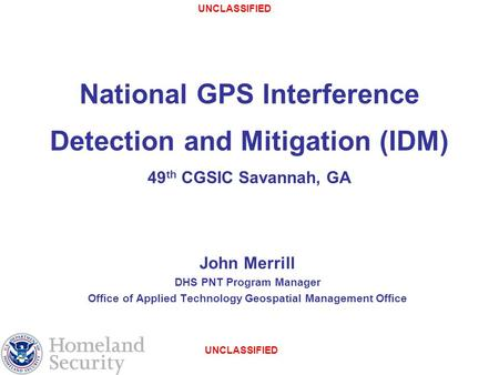 UNCLASSIFIED National GPS Interference Detection and Mitigation (IDM) 49 th CGSIC Savannah, GA John Merrill DHS PNT Program Manager Office of Applied Technology.