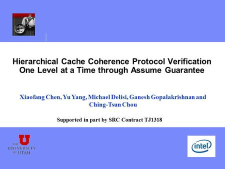 Hierarchical Cache Coherence Protocol Verification One Level at a Time through Assume Guarantee Xiaofang Chen, Yu Yang, Michael Delisi, Ganesh Gopalakrishnan.