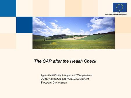 The CAP after the Health Check Agricultural Policy Analysis and Perspectives DG for Agriculture and Rural Development European Commission.